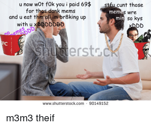 Theif: u now wOt fOk you i paid 69$ stfu cunt those  for thos dank mems  mem  wre  and u eat thim all im br8king up  so kys  min  with u xDDDDDDD  FC  sauctersto  www.shutterstock.com 90149152 <p>m3m3 theif</p>
