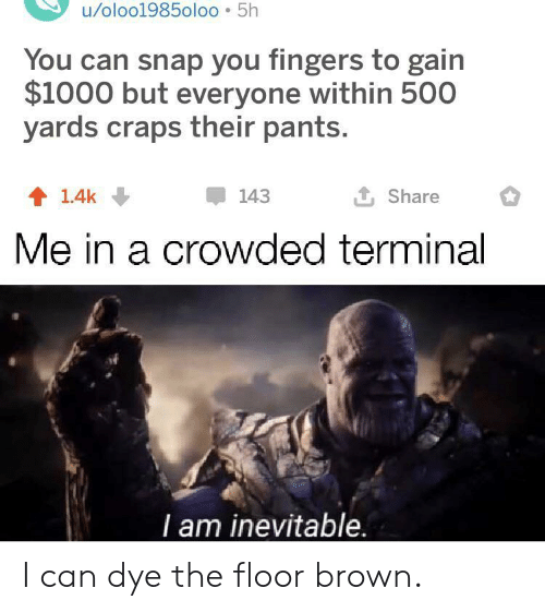 crowded: u/oloo1985oloo 5h  You can snap you fingers to gain  $1000 but everyone within 500  yards craps their pants.  L Share  143  1.4k  Me in a crowded terminal  T am inevitable. I can dye the floor brown.