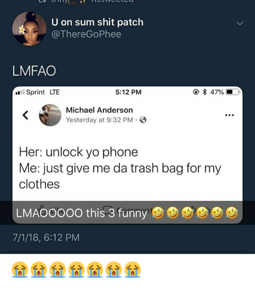 Just Give Me: U on sum shit patch  @ThereGoPhee  LMFAO  * 47%  Sprint LTE  5:12 PM  Michael Anderson  Yesterday at 9:32 PM  Her: unlock yo phone  Me: just give me da trash bag for my  clothes  LMAOOOOO this 3 fumny  B  7/1/18, 6:12 PM 😭😭😭😭😭😭😭