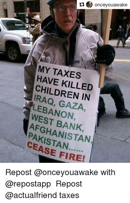 Memes, Taxes, and Afghanistan: u onceyouawake  MY TAXES  HAVE KILLED  CHILDREN IN  LEBANON  AFGHANISTAN  CEASE FIRE! Repost @onceyouawake with @repostapp ・・・ Repost @actualfriend taxes