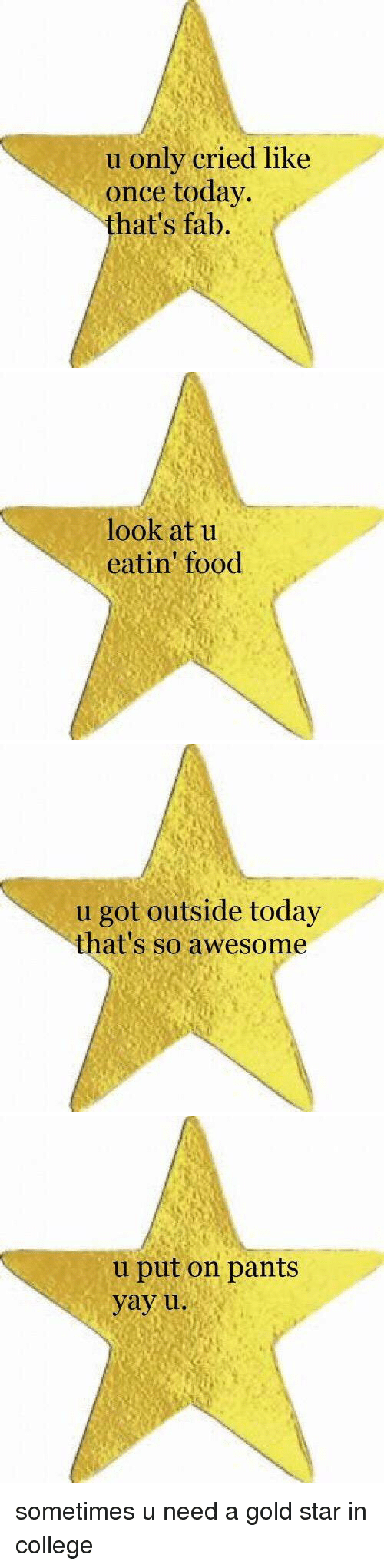 College, Funny, and Star: u only cried like  once today.  hat's fab.   look at u  eatin' food   u got outside today  that's so awesome   u put on pants  yay u. sometimes u need a gold star in college