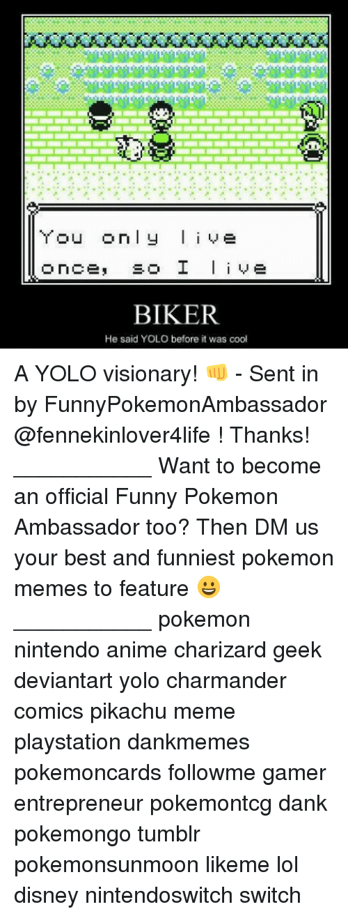 YOLO: u only live  BIKER  He said YOLO before it was cool A YOLO visionary! 👊 - Sent in by FunnyPokemonAmbassador @fennekinlover4life ! Thanks! ___________ Want to become an official Funny Pokemon Ambassador too? Then DM us your best and funniest pokemon memes to feature 😀 ___________ pokemon nintendo anime charizard geek deviantart yolo charmander comics pikachu meme playstation dankmemes pokemoncards followme gamer entrepreneur pokemontcg dank pokemongo tumblr pokemonsunmoon likeme lol disney nintendoswitch switch