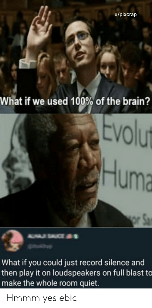 play it: u/pixcrap  What if we used 100% of the brain?  Evolut  Huma  or Sa  A USAUCE  What if you could just record silence and  then play it on louds peakers on full blast to  make the whole room quiet. Hmmm yes ebic