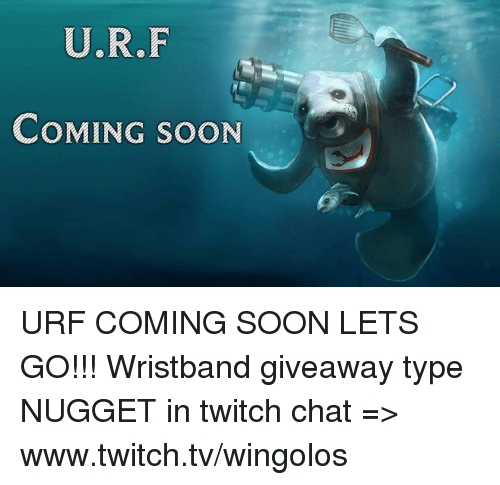 Twitch Chat: U.R.F  COMING SOON URF COMING SOON LETS GO!!!  Wristband giveaway type NUGGET in twitch chat => www.twitch.tv/wingolos