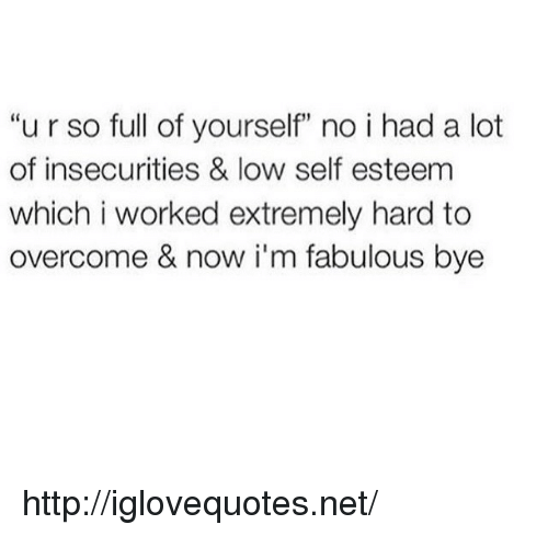 """Im Fabulous: """"u r so full of yourself"""" no i had a lot  of insecurities & low self esteem  which i worked extremely hard to  overcome & now i'm fabulous bye http://iglovequotes.net/"""