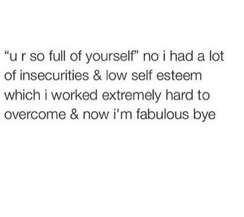 """Im Fabulous: """"u r so full of yourself"""" no i had a lot  of insecurities & low self esteem  which i worked extremely hard to  overcome & now i'm fabulous bye"""