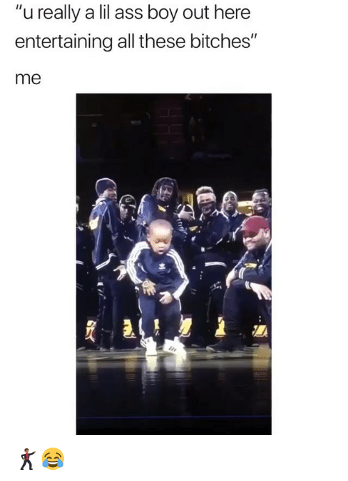 """Ass, Girl Memes, and Boy: """"u really a lil ass boy out here  entertaining all these bitches""""  me 🕺🏾😂"""