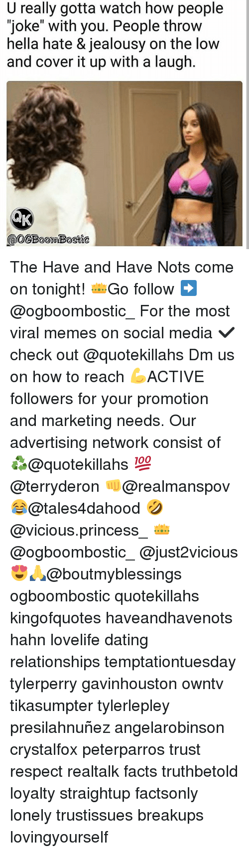 """Dating, Facts, and Memes: U really gotta watch how people  """"joke"""" with you. People throw  hella hate & jealousy on the low  and cover it up with a laugh  @OCBoomBostte  omBostie The Have and Have Nots come on tonight! 👑Go follow ➡@ogboombostic_ For the most viral memes on social media ✔check out @quotekillahs Dm us on how to reach 💪ACTIVE followers for your promotion and marketing needs. Our advertising network consist of ♻@quotekillahs 💯@terryderon 👊@realmanspov 😂@tales4dahood 🤣@vicious.princess_ 👑@ogboombostic_ @just2vicious😍🙏@boutmyblessings ogboombostic quotekillahs kingofquotes haveandhavenots hahn lovelife dating relationships temptationtuesday tylerperry gavinhouston owntv tikasumpter tylerlepley presilahnuñez angelarobinson crystalfox peterparros trust respect realtalk facts truthbetold loyalty straightup factsonly lonely trustissues breakups lovingyourself"""