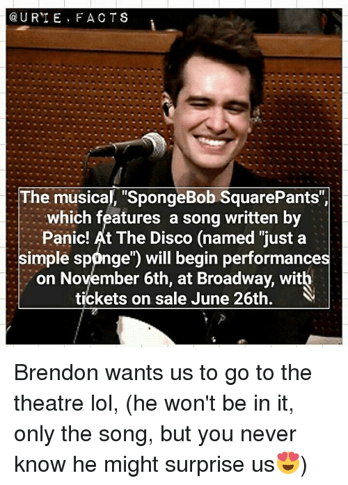 "tickets on sale: U RTE. FACT S  The musical, ""SpongeBob SquarePants"",  which features a song written by  Panic! At The Disco (named ""just a  simple sponge"") will begin performances  on November 6th, at Broadway, with  tickets on sale June 26th. V Brendon wants us to go to the theatre lol, (he won't be in it, only the song, but you never know he might surprise us😍)"