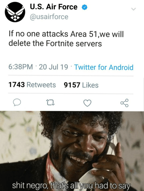 Air Force: U.S. Air Force  @usairforce  If no one attacks Area 51,we will  delete the Fortnite servers  6:38PM 20 Jul 19 Twitter for Android  1743 Retweets  9157 Likes  shit negro, that's all you had to say