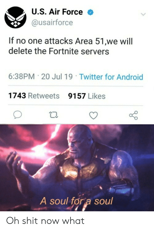 Air Force: U.S. Air Force  @usairforce  If no one attacks Area 51,we will  delete the Fortnite servers  6:38PM 20 Jul 19 Twitter for Android  1743 Retweets  9157 Likes  A soul for a soul Oh shit now what