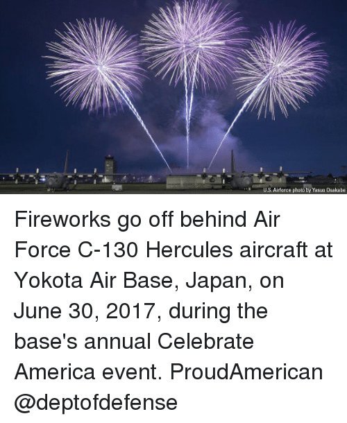 America, Memes, and Air Force: U.S. Airforce photo by Yasuo Osakabe Fireworks go off behind Air Force C-130 Hercules aircraft at Yokota Air Base, Japan, on June 30, 2017, during the base's annual Celebrate America event. ProudAmerican @deptofdefense