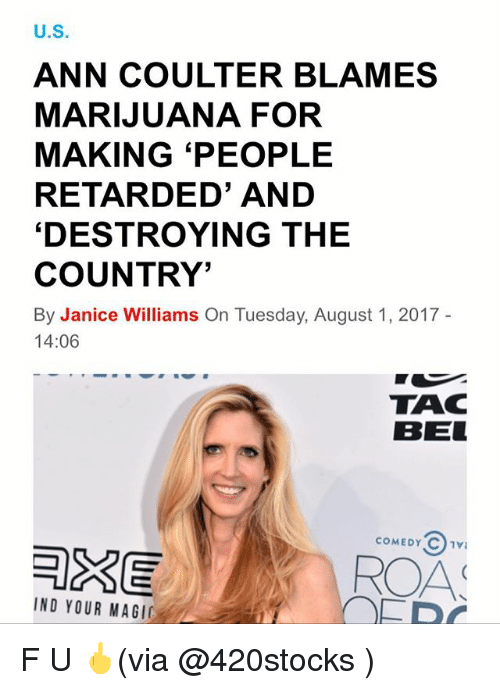 ann coulter: U.S  ANN COULTER BLAMES  MARIJUANA FOR  MAKING 'PEOPLE  RETARDED' AND  'DESTROYING THE  COUNTRY'  By Janice Williams On Tuesday, August 1, 2017  14:06  TAC  BEL  COMEDY C1V  AS  IND YOUR MAGI F U 🖕(via @420stocks )