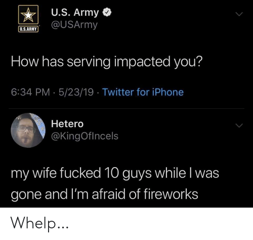 whelp: U.S. Army <  US.ARUSArmy  U.S.ARMY  How has serving impacted you?  6:34 PM- 5/23/19 Twitter for iPhone  Hetero  @KingOflncels  my wife fucked 10 guys while l was  gone and I'm afraid of fireworks Whelp…
