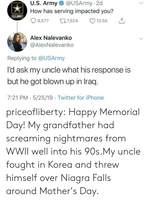 wwii: U.S. Army @USArmy-2d  How has serving impacted you?  USARMY  9,5777,524 13.5K  Alex Nalevanko  @AlexNalevanko  Replying to @USArmy  l'd ask my uncle what his response is  but he got blown up in Iraq  7:21 PM.5/25/19 Twitter for iPhone priceofliberty:  Happy Memorial Day!  My grandfather had screaming nightmares from WWII well into his 90s.My uncle fought in Korea and threw himself over Niagra Falls around Mother's Day.
