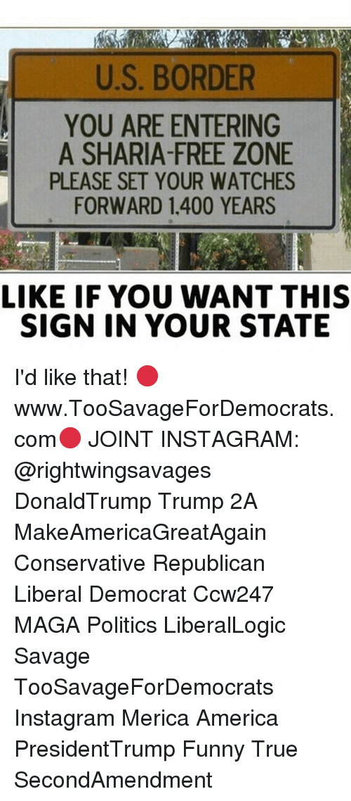 sharia: U.S. BORDER  YOU ARE ENTERING  A SHARIA-FREE ZONE  PLEASE SET YOUR WATCHES  FORWARD 1.400 YEARS  LIKE IF YOU WANT THIS  SIGN IN YOUR STATE I'd like that! 🔴www.TooSavageForDemocrats.com🔴 JOINT INSTAGRAM: @rightwingsavages DonaldTrump Trump 2A MakeAmericaGreatAgain Conservative Republican Liberal Democrat Ccw247 MAGA Politics LiberalLogic Savage TooSavageForDemocrats Instagram Merica America PresidentTrump Funny True SecondAmendment