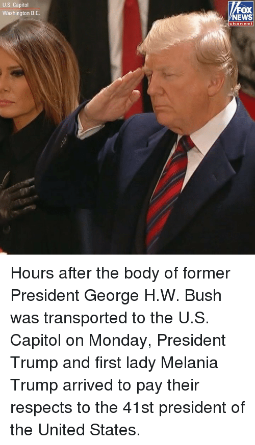 Melania: U.S. Capitol  Washington D.C  FOX  NEWS  chan nel Hours after the body of former President George H.W. Bush was transported to the U.S. Capitol on Monday, President Trump and first lady Melania Trump arrived to pay their respects to the 41st president of the United States.