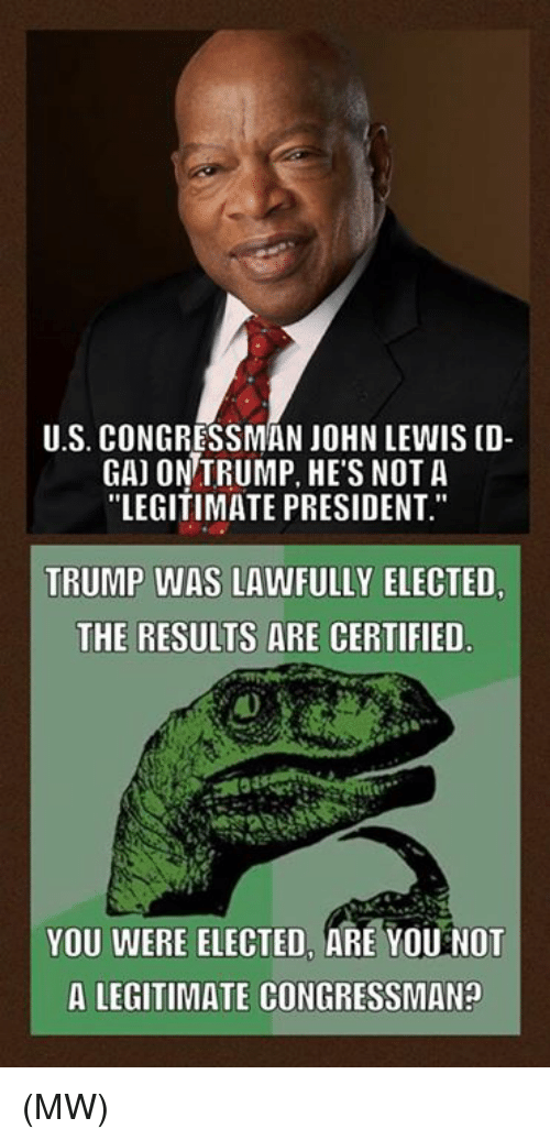 "Congressman John Lewis: U.S. CONGRESSMAN JOHN LEWIS (D-  GAJ ON TRUMP, HE'S NOT A  ""LEGITIMATE PRESIDENT.""  TRUMP WAS LAWFULLY ELECTED.  THE RESULTS ARE CERTIFIED  YOU WERE ELECTED, ARE YOU NOT  A LEGITIMATE CONGRESSMAN? (MW)"