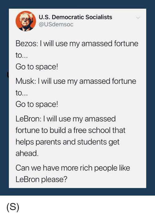 Parents, School, and Free: U.S. Democratic Socialists  @USdemsoc  Bezos: I will use my amassed fortune  Go to space!  Musk: I will use my amassed fortune  to..  Go to space!  LeBron: I will use my amassed  fortune to build a free school that  helps parents and students get  ahead  Can we have more rich people like  LeBron please? (S)