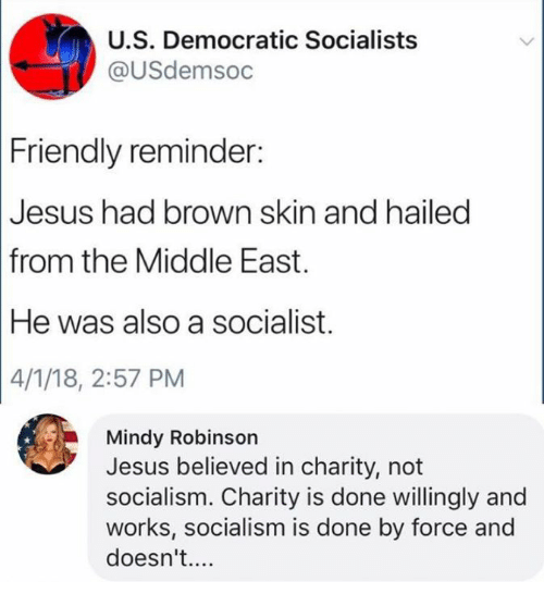 Jesus, Memes, and Socialism: U.S. Democratic Socialists  @USdemsoc  Friendly reminder  Jesus had brown skin and hailed  from the Middle East.  He was also a socialist.  4/1/18, 2:57 PM  Mindy Robinson  Jesus believed in charity, not  socialism. Charity is done willingly and  works, socialism is done by force and  doesn't....