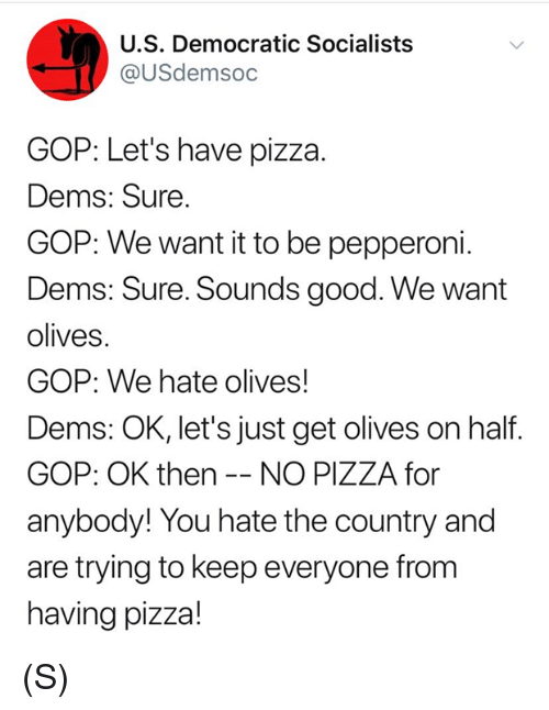 Pizza, Good, and Gop: U.S. Democratic Socialists  @USdemsoc  GOP: Let's have pizza.  Dems: Sure  GOP: We want it to be pepperoni.  Dems: Sure. Sounds good. We want  olives.  GOP: We hate olives!  Dems: OK, let's just get olives on half  GOP: OK then -- NO PIZZA for  anybody! You hate the country and  are trying to keep everyone fronm  having pizza! (S)