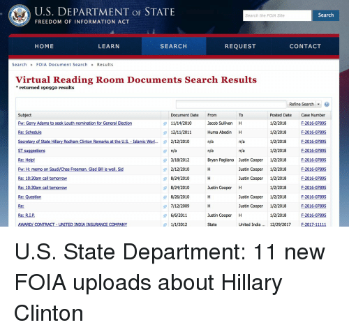 gerry adams: U.S. DEPARTMENT OF STATE  Search the FOIA Site  Search  FREEDOM OF INFORMATION ACT  HOME  LEARN  SEARCH  REQUEST  CONTACT  SearchFOIA Document Search  Results  Virtual Reading Room Documents Search Results  *returned 19095o results  Refine Search ▼ )  Subject  Fw: Gerry Adams to seek Louth nomination for General Election  Re: Schedule  Secretary of State Hillary Rodham Clinton Remarks at the U.S. Islamic Worl... 2/12/2010  To  Posted Date Cse Number  1/2/2018F-2016-07895  1/2/2018 F-2016-07895  1/2/2018 F-2016-07895  1/2/2018 F 2016-07895  Bryan Pagliano Justin Cooper 1/2/2018 F-2016-07895  F-2016-07895  Justin Cooper 1/2/2018 F-2016-07895  1/2/2018 F-2016-07895  Justin Cooper 1/2/2018 F-2016-07895  Justin Cooper 1/2/2018 F-2016-07895  1/2/2018F-2016-07895  Document Date From  11/14/2010  12/11/2011  Jacob Sullivan H  Huma Abedin H  n/a  n/a  T suggestions  Re: Help!  Fw: H: memo on Saudi/Chas Freeman. Glad Bill is well. Sid  Re: 10:30am call tomorrow  Re: 10:30am call tomorrow  Re: Question  Re:  Re: R.I.P  AWARD/ CONTRACT UNITED INDIA INSURANCE COMPANY  n/a  3/18/2012  2/12/2010  8/24/2010  8/24/2010  8/26/2010  7/12/2009  6/6/2011  1/1/2012  n/a  austin Coper 1/2/2018 E2016:97895  Justin Cooper H  Justin Cooper H  unted Inda .. 1279/17 20111  State