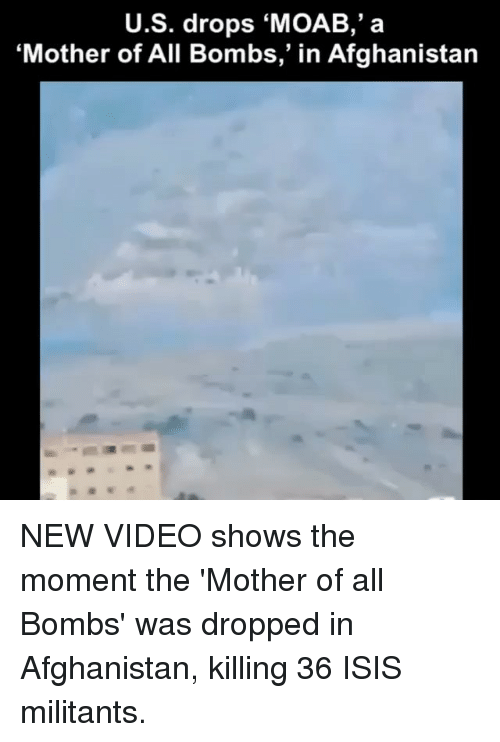 """Isis, Memes, and Afghanistan: U.S. drops MOAB,' a  """"Mother of All Bombs,"""" in Afghanistan NEW VIDEO shows the moment the 'Mother of all Bombs' was dropped in Afghanistan, killing 36 ISIS militants."""