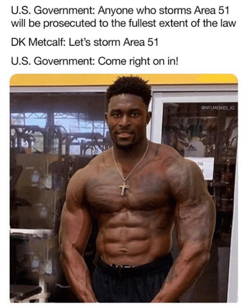 Nflmemes: U.S. Government: Anyone who storms Area 51  will be prosecuted to the fullest extent of the law  DK Metcalf: Let's storm Area 51  U.S. Government: Come right on in!  @NFLMEMES IG
