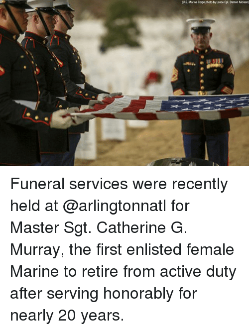 Memes, 🤖, and Catherine: (U.S. Marine Corps photo by Lance Opl. Damon Mclean) Funeral services were recently held at @arlingtonnatl for Master Sgt. Catherine G. Murray, the first enlisted female Marine to retire from active duty after serving honorably for nearly 20 years.