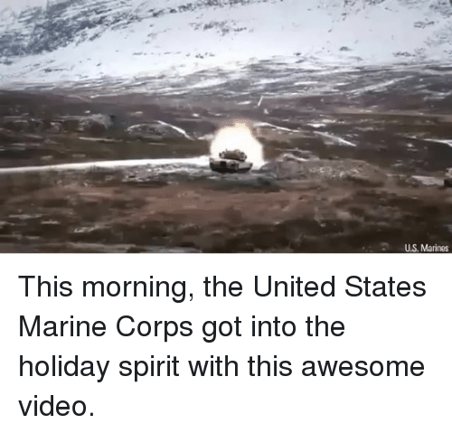 holiday spirit: U.S. Marines This morning, the United States Marine Corps got into the holiday spirit with this awesome video.