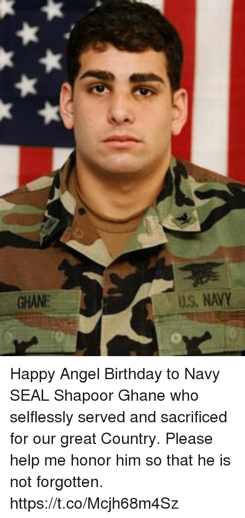 navy seal: U.S, NAVY Happy Angel Birthday to Navy SEAL Shapoor Ghane who selflessly served and sacrificed for our great Country.  Please help me honor him so that he is not forgotten. https://t.co/Mcjh68m4Sz