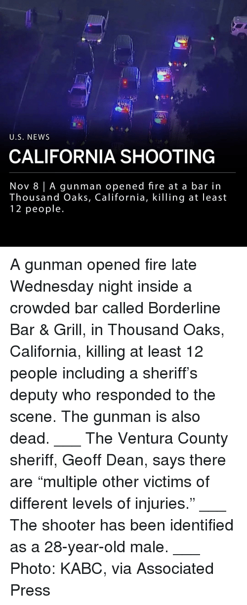 "year-old-male: U.S. NEWS  CALIFORNIA SHOOTING  Nov 8 | A gunman opened fire at a bar in  housand Oaks, California, KilTing at least  12 people A gunman opened fire late Wednesday night inside a crowded bar called Borderline Bar & Grill, in Thousand Oaks, California, killing at least 12 people including a sheriff's deputy who responded to the scene. The gunman is also dead. ___ The Ventura County sheriff, Geoff Dean, says there are ""multiple other victims of different levels of injuries."" ___ The shooter has been identified as a 28-year-old male. ___ Photo: KABC, via Associated Press"
