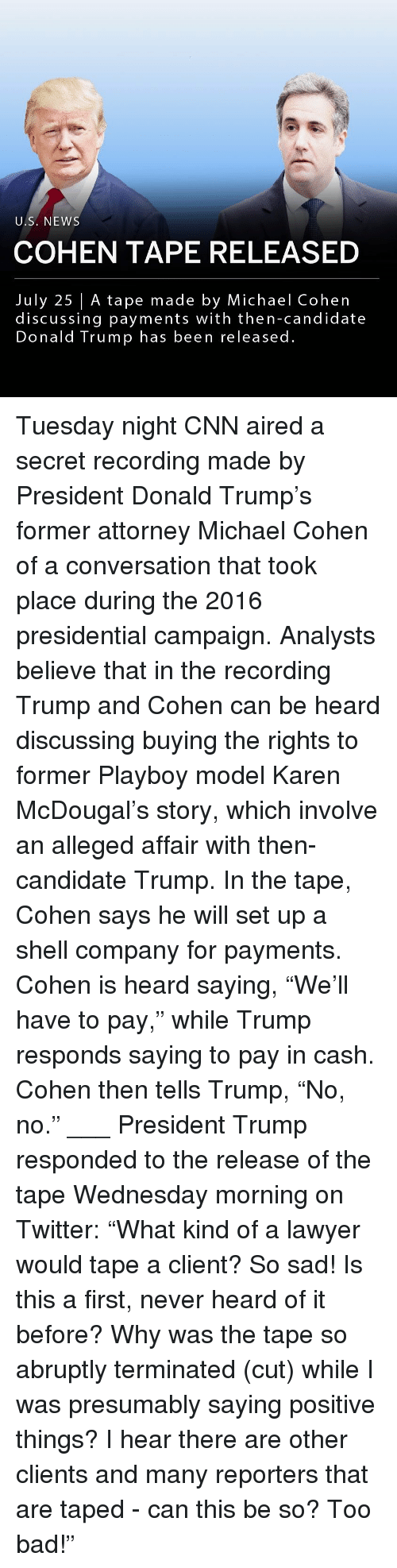 "Bad, cnn.com, and Donald Trump: U.S. NEWS  COHEN TAPE RELEASED  July 25 | A tape made by Michael Cohen  discussing payments with then-candidate  Donald Trump has been released. Tuesday night CNN aired a secret recording made by President Donald Trump's former attorney Michael Cohen of a conversation that took place during the 2016 presidential campaign. Analysts believe that in the recording Trump and Cohen can be heard discussing buying the rights to former Playboy model Karen McDougal's story, which involve an alleged affair with then-candidate Trump. In the tape, Cohen says he will set up a shell company for payments. Cohen is heard saying, ""We'll have to pay,"" while Trump responds saying to pay in cash. Cohen then tells Trump, ""No, no."" ___ President Trump responded to the release of the tape Wednesday morning on Twitter: ""What kind of a lawyer would tape a client? So sad! Is this a first, never heard of it before? Why was the tape so abruptly terminated (cut) while I was presumably saying positive things? I hear there are other clients and many reporters that are taped - can this be so? Too bad!"""
