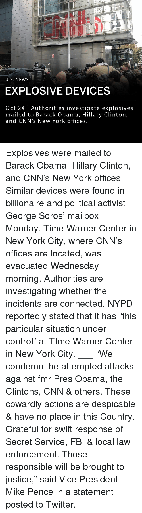 "secret service: U.S. NEWS  EXPLOSIVE DEVICES  Oct 24 | Authorities investigate explosives  mailed to Barack Obama, Hillary Clinton,  and CNN's New York offices Explosives were mailed to Barack Obama, Hillary Clinton, and CNN's New York offices. Similar devices were found in billionaire and political activist George Soros' mailbox Monday. Time Warner Center in New York City, where CNN's offices are located, was evacuated Wednesday morning. Authorities are investigating whether the incidents are connected. NYPD reportedly stated that it has ""this particular situation under control"" at TIme Warner Center in New York City. ___ ""We condemn the attempted attacks against fmr Pres Obama, the Clintons, CNN & others. These cowardly actions are despicable & have no place in this Country. Grateful for swift response of Secret Service, FBI & local law enforcement. Those responsible will be brought to justice,"" said Vice President Mike Pence in a statement posted to Twitter."