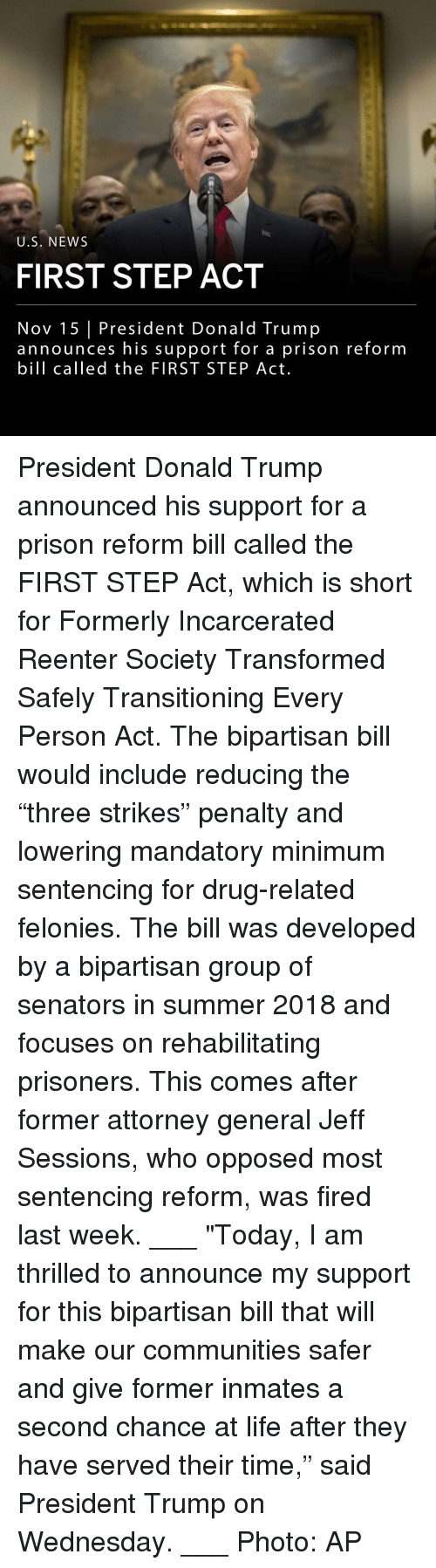 """jeff sessions: U.S. NEWS  FIRST STEP ACT  Nov 15 President Donald Trump  announces his support for a prison reform  bill called the FIRST STEP Act. President Donald Trump announced his support for a prison reform bill called the FIRST STEP Act, which is short for Formerly Incarcerated Reenter Society Transformed Safely Transitioning Every Person Act. The bipartisan bill would include reducing the """"three strikes"""" penalty and lowering mandatory minimum sentencing for drug-related felonies. The bill was developed by a bipartisan group of senators in summer 2018 and focuses on rehabilitating prisoners. This comes after former attorney general Jeff Sessions, who opposed most sentencing reform, was fired last week. ___ """"Today, I am thrilled to announce my support for this bipartisan bill that will make our communities safer and give former inmates a second chance at life after they have served their time,"""" said President Trump on Wednesday. ___ Photo: AP"""
