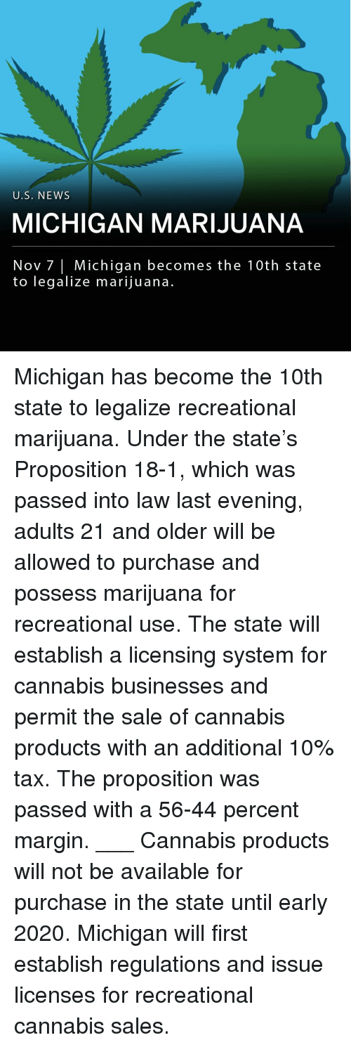 proposition: U.S. NEWS  MICHIGAN MARIJUANA  Nov 7 Michigan becomes the 10th state  to legalize marijuana. Michigan has become the 10th state to legalize recreational marijuana. Under the state's Proposition 18-1, which was passed into law last evening, adults 21 and older will be allowed to purchase and possess marijuana for recreational use. The state will establish a licensing system for cannabis businesses and permit the sale of cannabis products with an additional 10% tax. The proposition was passed with a 56-44 percent margin. ___ Cannabis products will not be available for purchase in the state until early 2020. Michigan will first establish regulations and issue licenses for recreational cannabis sales.