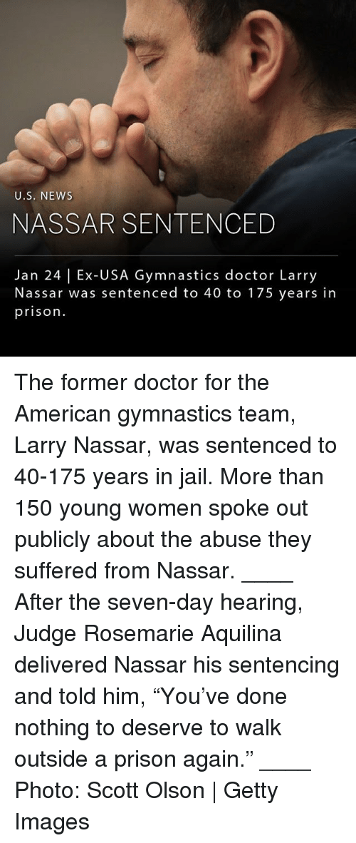 "Usa Gymnastics: U.S. NEWs  NASSAR SENTENCED  Jan 24 | Ex-USA Gymnastics doctor Larry  Nassar was sentenced to 40 to 175 years in  prison. The former doctor for the American gymnastics team, Larry Nassar, was sentenced to 40-175 years in jail. More than 150 young women spoke out publicly about the abuse they suffered from Nassar. ____ After the seven-day hearing, Judge Rosemarie Aquilina delivered Nassar his sentencing and told him, ""You've done nothing to deserve to walk outside a prison again."" ____ Photo: Scott Olson 