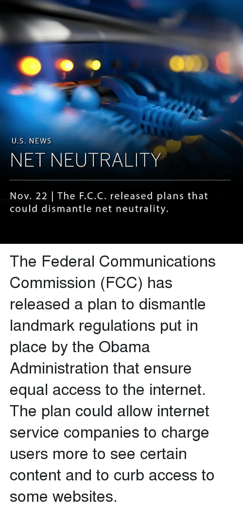 Internet, Memes, and News: U.S. NEWs  NET NEUTRALITY  Nov. 22   The F.C.C. released plans that  could dismantle net neutrality. The Federal Communications Commission (FCC) has released a plan to dismantle landmark regulations put in place by the Obama Administration that ensure equal access to the internet. The plan could allow internet service companies to charge users more to see certain content and to curb access to some websites.