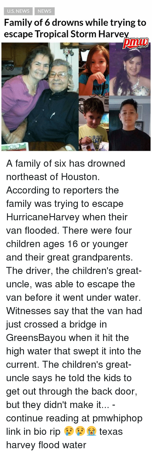 Vanning: U.S. NEWS NEWS  Family of 6 drowns while trying to  escape Tropical Storm Harve  pmu  HIPHOP  匝 A family of six has drowned northeast of Houston. According to reporters the family was trying to escape HurricaneHarvey when their van flooded. There were four children ages 16 or younger and their great grandparents. The driver, the children's great-uncle, was able to escape the van before it went under water. Witnesses say that the van had just crossed a bridge in GreensBayou when it hit the high water that swept it into the current. The children's great-uncle says he told the kids to get out through the back door, but they didn't make it... - continue reading at pmwhiphop link in bio rip 😢😢😭 texas harvey flood water
