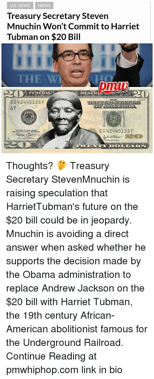The Obamas: U.S. NEWS NEWS  Treasury Secretary Steven  Mnuchin Won't Commit to Harriet  Tubman on $20 Bill  THE W  pmui  THE  EC 42445133 F  G7  EC 42445133 F  E. Thoughts? 🤔 Treasury Secretary StevenMnuchin is raising speculation that HarrietTubman's future on the $20 bill could be in jeopardy. Mnuchin is avoiding a direct answer when asked whether he supports the decision made by the Obama administration to replace Andrew Jackson on the $20 bill with Harriet Tubman, the 19th century African-American abolitionist famous for the Underground Railroad. Continue Reading at pmwhiphop.com link in bio