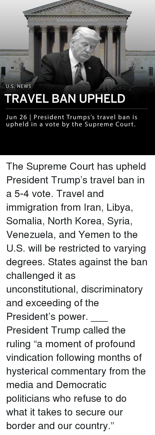 "libya: U.S. NEWS  OF  TRAVEL BAN UPHELD  Jun 26 President Trumps's travel ban is  upheld in a vote by the Supreme Court The Supreme Court has upheld President Trump's travel ban in a 5-4 vote. Travel and immigration from Iran, Libya, Somalia, North Korea, Syria, Venezuela, and Yemen to the U.S. will be restricted to varying degrees. States against the ban challenged it as unconstitutional, discriminatory and exceeding of the President's power. ___ President Trump called the ruling ""a moment of profound vindication following months of hysterical commentary from the media and Democratic politicians who refuse to do what it takes to secure our border and our country."""