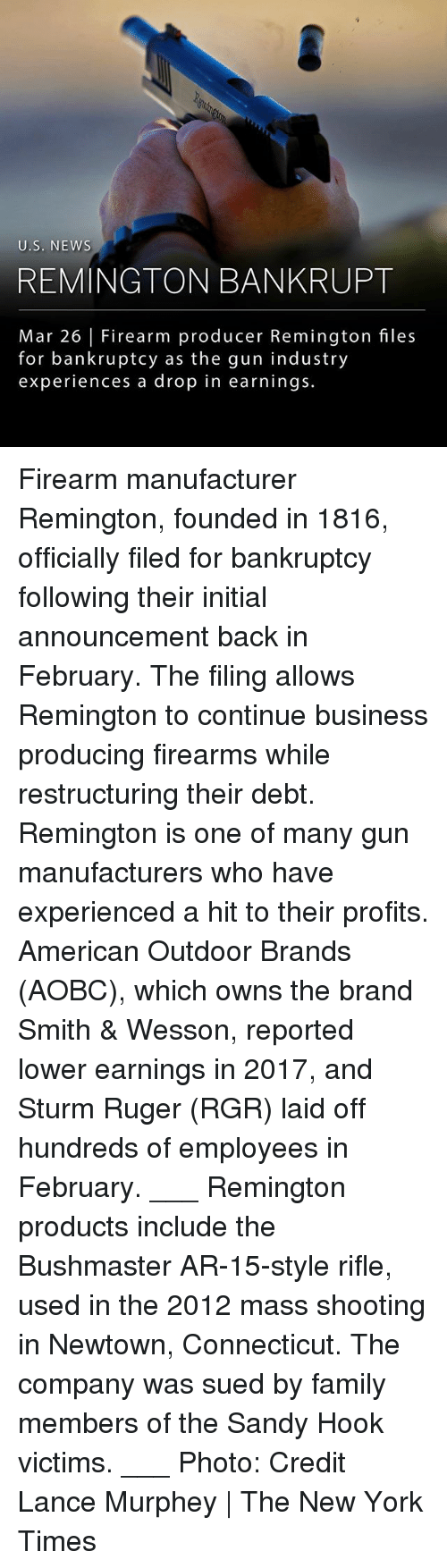 sandy hook: U.S. NEWS  REMINGTON BANKRUPT  Mar 26 Firearm producer Remington files  for bankruptcy as the gun industry  experiences a drop in earnings. Firearm manufacturer Remington, founded in 1816, officially filed for bankruptcy following their initial announcement back in February. The filing allows Remington to continue business producing firearms while restructuring their debt. Remington is one of many gun manufacturers who have experienced a hit to their profits. American Outdoor Brands (AOBC), which owns the brand Smith & Wesson, reported lower earnings in 2017, and Sturm Ruger (RGR) laid off hundreds of employees in February. ___ Remington products include the Bushmaster AR-15-style rifle, used in the 2012 mass shooting in Newtown, Connecticut. The company was sued by family members of the Sandy Hook victims. ___ Photo: Credit Lance Murphey | The New York Times