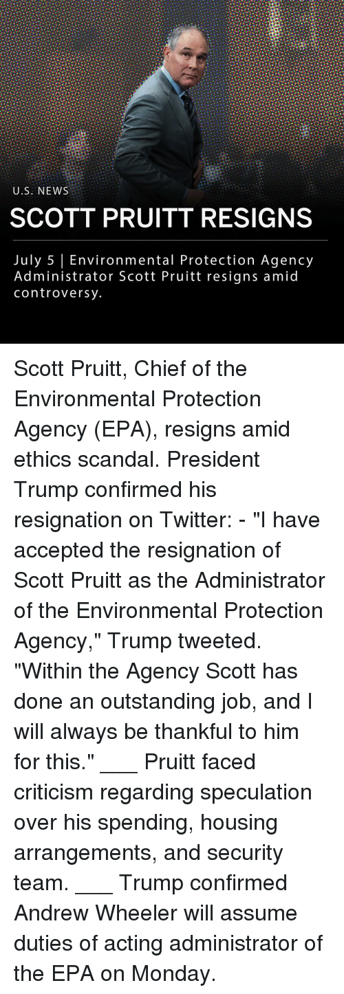 "ethics: U.S. NEWS  SCOTT PRUITT RESIGNS  July 5 Environmental Protection Agency  Administrator Scott Pruitt resigns amid  controversy Scott Pruitt, Chief of the Environmental Protection Agency (EPA), resigns amid ethics scandal. President Trump confirmed his resignation on Twitter: - ""I have accepted the resignation of Scott Pruitt as the Administrator of the Environmental Protection Agency,"" Trump tweeted. ""Within the Agency Scott has done an outstanding job, and I will always be thankful to him for this."" ___ Pruitt faced criticism regarding speculation over his spending, housing arrangements, and security team. ___ Trump confirmed Andrew Wheeler will assume duties of acting administrator of the EPA on Monday."