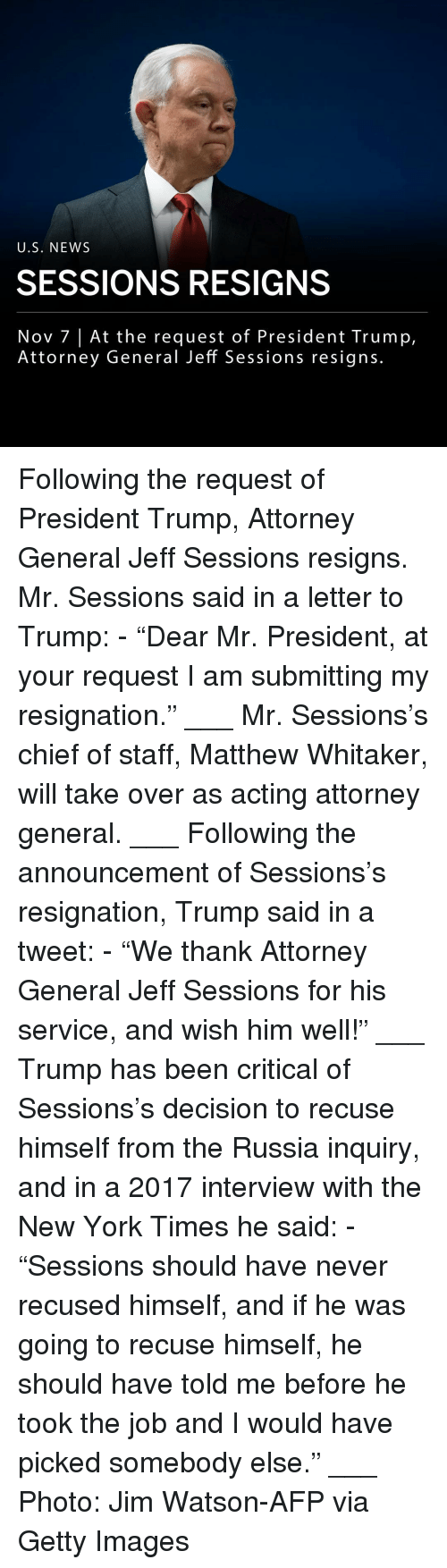 "attorney general: U.S. NEWS  SESSIONS RESIGNS  Nov 7 |At the request of President Trump,  Attorney General Jeff Sessions resigns. Following the request of President Trump, Attorney General Jeff Sessions resigns. Mr. Sessions said in a letter to Trump: - ""Dear Mr. President, at your request I am submitting my resignation."" ___ Mr. Sessions's chief of staff, Matthew Whitaker, will take over as acting attorney general. ___ Following the announcement of Sessions's resignation, Trump said in a tweet: - ""We thank Attorney General Jeff Sessions for his service, and wish him well!"" ___ Trump has been critical of Sessions's decision to recuse himself from the Russia inquiry, and in a 2017 interview with the New York Times he said: - ""Sessions should have never recused himself, and if he was going to recuse himself, he should have told me before he took the job and I would have picked somebody else."" ___ Photo: Jim Watson-AFP via Getty Images"