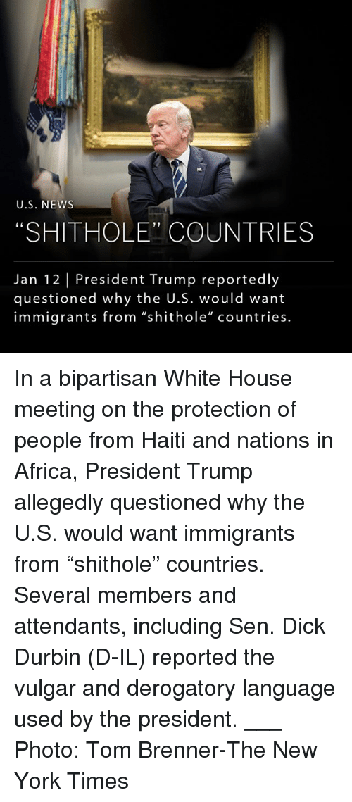 """Africa, Memes, and New York: U.S. NEWs  """"SHITHOLE"""" COUNTRIES  Jan 12 President Trump reportedly  questioned why the U.S. would want  immigrants from """"shithole"""" countries. In a bipartisan White House meeting on the protection of people from Haiti and nations in Africa, President Trump allegedly questioned why the U.S. would want immigrants from """"shithole"""" countries. Several members and attendants, including Sen. Dick Durbin (D-IL) reported the vulgar and derogatory language used by the president. ___ Photo: Tom Brenner-The New York Times"""