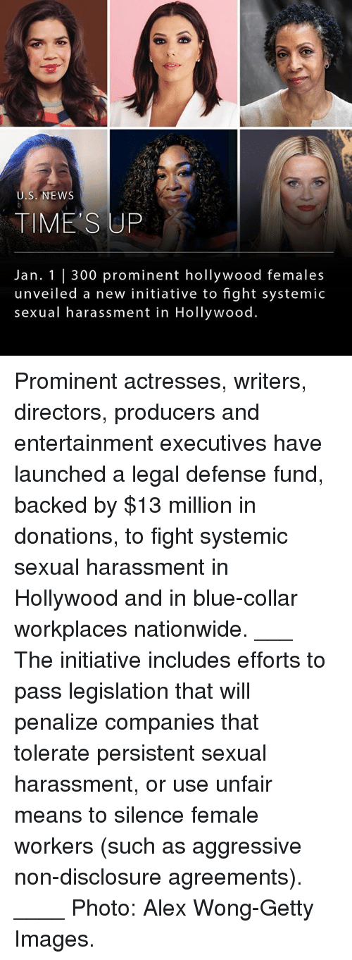 Memes, Nationwide, and News: U.S. NEWS  TIME'S UP  Jan. 1 |300 prominent hollywood females  unveiled a new initiative to fight systemic  sexual harassment in Hollywood. Prominent actresses, writers, directors, producers and entertainment executives have launched a legal defense fund, backed by $13 million in donations, to fight systemic sexual harassment in Hollywood and in blue-collar workplaces nationwide. ___ The initiative includes efforts to pass legislation that will penalize companies that tolerate persistent sexual harassment, or use unfair means to silence female workers (such as aggressive non-disclosure agreements). ____ Photo: Alex Wong-Getty Images.