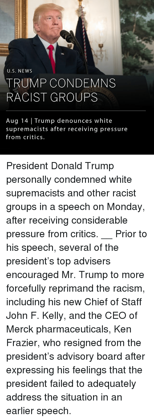 Chiefing: U.S. NEWS  TRUMP CONDEMNS  RACIST GROUPS  Aug 14 Trump denounces white  supremacists after receiving pressure  from critics. President Donald Trump personally condemned white supremacists and other racist groups in a speech on Monday, after receiving considerable pressure from critics. __ Prior to his speech, several of the president's top advisers encouraged Mr. Trump to more forcefully reprimand the racism, including his new Chief of Staff John F. Kelly, and the CEO of Merck pharmaceuticals, Ken Frazier, who resigned from the president's advisory board after expressing his feelings that the president failed to adequately address the situation in an earlier speech.