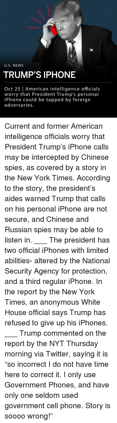 "Tapped: U.S, NEWS  TRUMP'S IPHONE  Oct 25 | American intelligence officials  worry that President Trump's personal  iPhone could be tapped by foreign  adversaries. Current and former American intelligence officials worry that President Trump's iPhone calls may be intercepted by Chinese spies, as covered by a story in the New York Times. According to the story, the president's aides warned Trump that calls on his personal iPhone are not secure, and Chinese and Russian spies may be able to listen in. ___ The president has two official iPhones with limited abilities- altered by the National Security Agency for protection, and a third regular iPhone. In the report by the New York Times, an anonymous White House official says Trump has refused to give up his iPhones. ___ Trump commented on the report by the NYT Thursday morning via Twitter, saying it is ""so incorrect I do not have time here to correct it. I only use Government Phones, and have only one seldom used government cell phone. Story is soooo wrong!"""