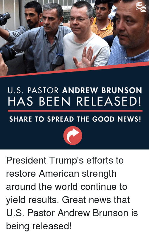 News, American, and Good: U.S. PASTOR ANDREW BRUNSON  HAS BEEN RELEASED!  SHARE TO SPREAD THE GOOD NEWS! President Trump's efforts to restore American strength around the world continue to yield results. Great news that U.S. Pastor Andrew Brunson is being released!