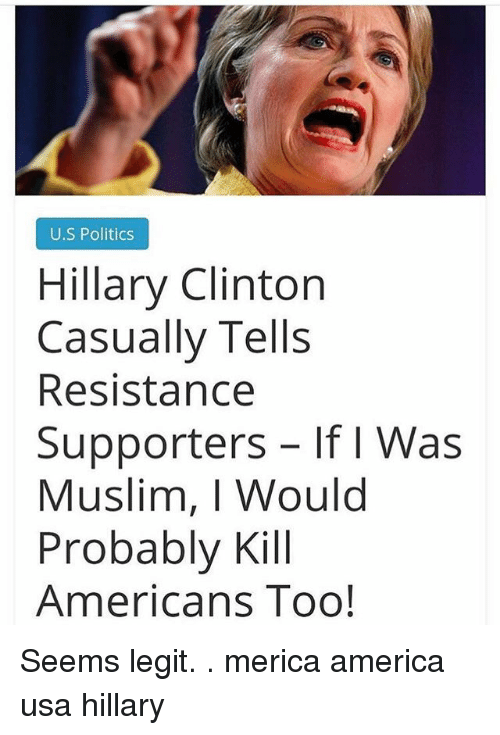 America, Hillary Clinton, and Memes: U.S Politics  Hillary Clinton  Casually l ells  Resistance  Supporters If I Was  Muslim, I Would  Probably Kill  Americans Too! Seems legit. . merica america usa hillary